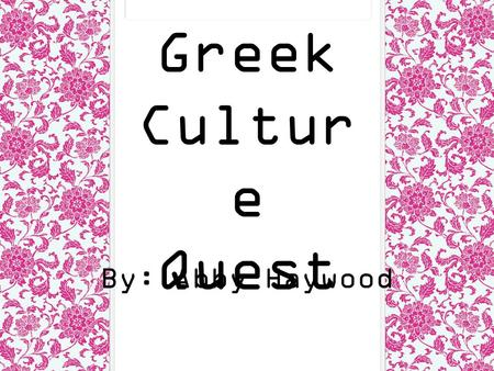 Greek Culture Quest By: Abby Haywood.