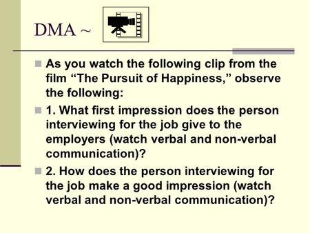 "DMA ~ As you watch the following clip from the film ""The Pursuit of Happiness,"" observe the following: 1. What first impression does the person interviewing."