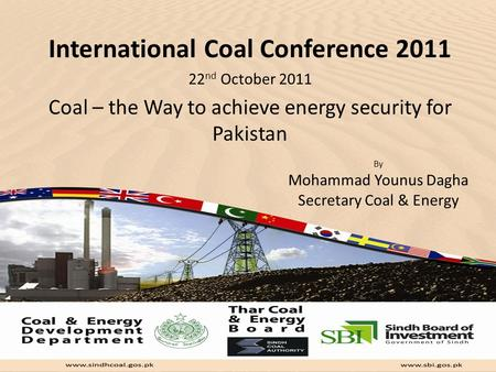 International Coal Conference 2011 22 nd October 2011 Coal – the Way to achieve energy security for Pakistan By Mohammad Younus Dagha Secretary Coal &