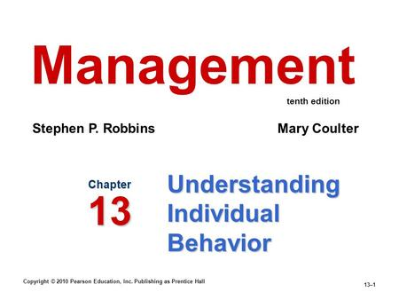 Copyright © 2010 Pearson Education, Inc. Publishing as Prentice Hall 13–1 Understanding Individual Behavior Chapter 13 Management Stephen P. Robbins Mary.