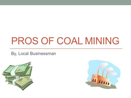 PROS OF COAL MINING By, Local Businessman. The pros of coal mining Coal mining builds economies and communities by: Creating new jobs Creating cheap energy.