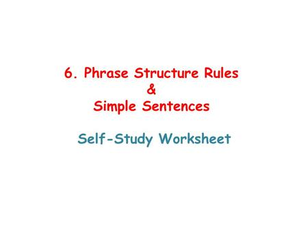 6. Phrase Structure Rules & Simple Sentences Self-Study Worksheet.