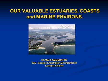 OUR VALUABLE ESTUARIES, COASTS and MARINE ENVIRONS. STAGE 5 GEOGRAPHY 5A3 Issues in Australian Environments Lorraine Chaffer.