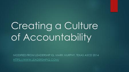 Creating a Culture of Accountability MODIFIED FROM LEADERSHIP IQ, MARK MURPHY, TEXAS ASCD 2014 HTTPS://WWW.LEADERSHIPIQ.COM/
