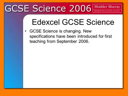 Edexcel GCSE Science GCSE Science is changing. New specifications have been introduced for first teaching from September 2006.