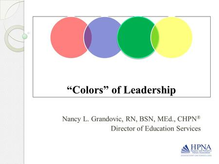 """Colors"" of Leadership Nancy L. Grandovic, RN, BSN, MEd., CHPN ® Director of Education Services."