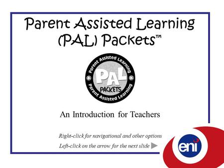 Parent Assisted Learning (PAL) Packets ™ An Introduction for Teachers Left-click on the arrow for the next slide Right-click for navigational and other.