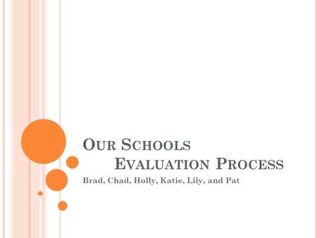 O UR S CHOOLS E VALUATION P ROCESS Brad, Chad, Holly, Katie, Lily, and Pat.