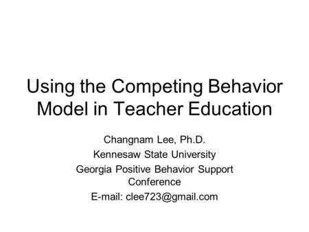 Using the Competing Behavior Model in Teacher Education Changnam Lee, Ph.D. Kennesaw State University Georgia Positive Behavior Support Conference E-mail: