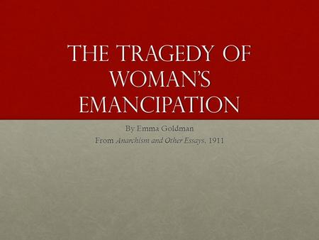 The tragedy of woman's Emancipation By Emma Goldman From Anarchism and Other Essays, 1911.