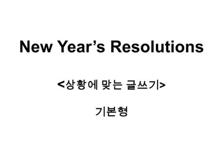 New Year's Resolutions 기본형. Class Objectives 1)Students are able to write their New Year's resolutions. 2) Students are able to write about suggestions.