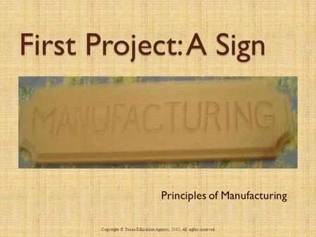 First Project: A Sign Principles of Manufacturing 1 Copyright © Texas Education Agency, 2012. All rights reserved.