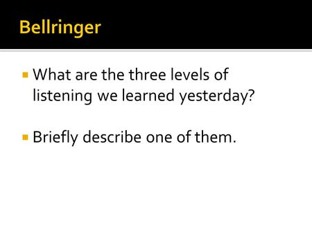  What are the three levels of listening we learned yesterday?  Briefly describe one of them.
