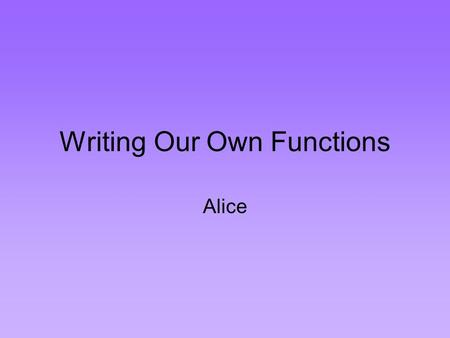 Writing Our Own Functions Alice. Functionality A function receives value(s), performs some computation on the value(s), and returns (sends back) a value.
