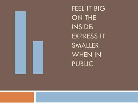 Feel it Big on the Inside: Express it Smaller when in Public