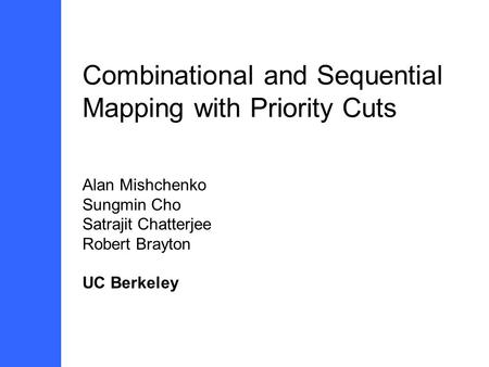 Combinational and Sequential Mapping with Priority Cuts Alan Mishchenko Sungmin Cho Satrajit Chatterjee Robert Brayton UC Berkeley.