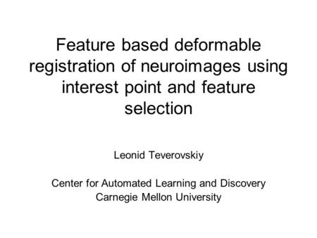 Feature based deformable registration of neuroimages using interest point and feature selection Leonid Teverovskiy Center for Automated Learning and Discovery.