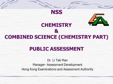 NSS CHEMISTRY & COMBINED SCIENCE (CHEMISTRY PART) PUBLIC ASSESSMENT Dr. Li Tak Man Manager- Assessment Development Hong Kong Examinations and Assessment.