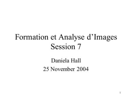 1 Formation et Analyse d'Images Session 7 Daniela Hall 25 November 2004.