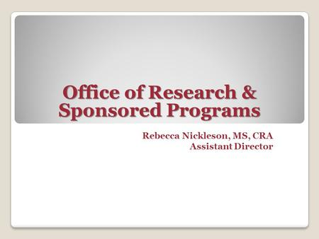 Rebecca Nickleson, MS, CRA Assistant Director Office of Research & Sponsored Programs.