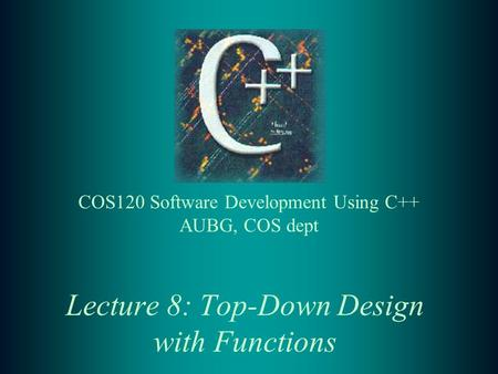 Lecture 8: Top-Down Design with Functions COS120 Software Development Using C++ AUBG, COS dept.