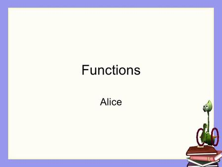 Functions Alice. Functions in Alice In Java, we created methods like public void makeSquare() A void function is like a method in Alice A non-void function.