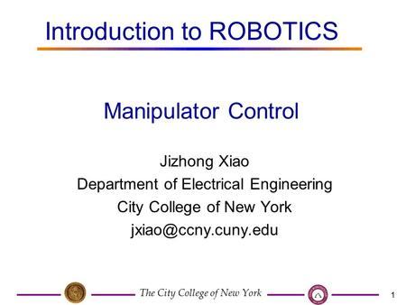 The City College of New York 1 Jizhong Xiao Department of Electrical Engineering City College of New York Manipulator Control Introduction.