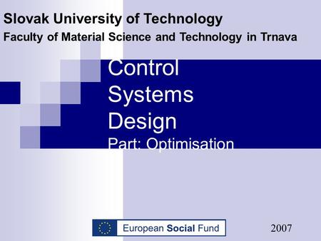 Control Systems Design Part: Optimisation Slovak University of Technology Faculty of Material Science and Technology in Trnava 2007.