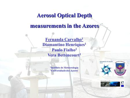 Aerosol Optical Depth measurements in the Azores Fernanda Carvalho 1 Diamantino Henriques 1 Paulo Fialho 2 Vera Bettencourt 1 1 Instituto de Meteorologia.