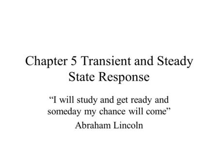 "Chapter 5 Transient and Steady State Response ""I will study and get ready and someday my chance will come"" Abraham Lincoln."