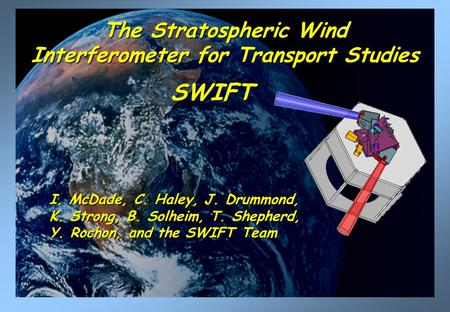 The Stratospheric Wind Interferometer for Transport Studies SWIFT SWIFT I. McDade, C. Haley, J. Drummond, K. Strong, B. Solheim, T. Shepherd, Y. Rochon,