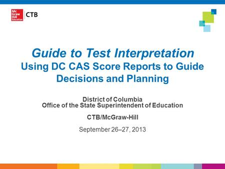 Guide to Test Interpretation Using DC CAS Score Reports to Guide Decisions and Planning District of Columbia Office of the State Superintendent of Education.
