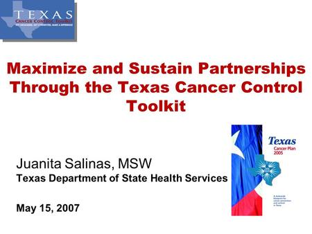 Maximize and Sustain Partnerships Through the Texas Cancer Control Toolkit Juanita Salinas, MSW Texas Department of State Health Services May 15, 2007.
