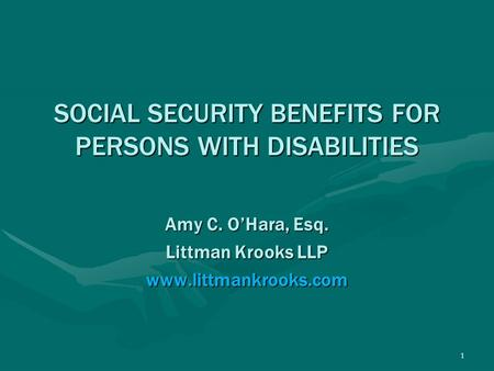 1 SOCIAL SECURITY BENEFITS FOR PERSONS WITH DISABILITIES Amy C. O'Hara, Esq. Littman Krooks LLP www.littmankrooks.com.