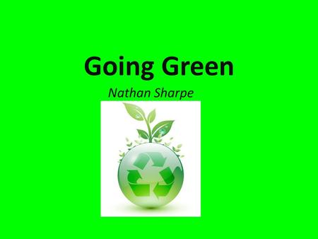Going Green Nathan Sharpe. Go Green  Going Green is a popular term used to describe the process of changing one's lifestyle for the safety and benefit.