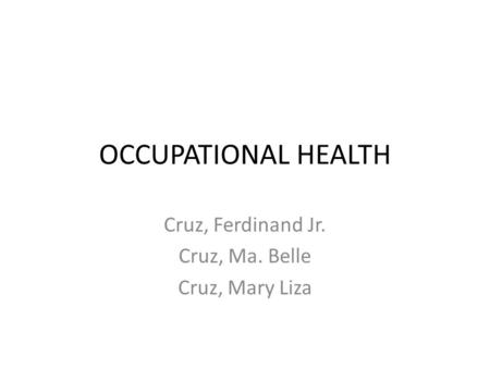 OCCUPATIONAL HEALTH Cruz, Ferdinand Jr. Cruz, Ma. Belle Cruz, Mary Liza.