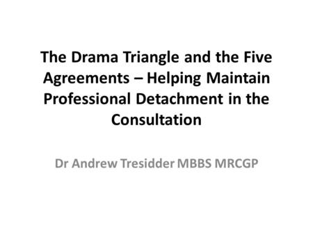 The Drama Triangle and the Five Agreements – Helping Maintain Professional Detachment in the Consultation Dr Andrew Tresidder MBBS MRCGP.