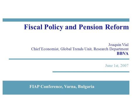 June 1st, 2007 Fiscal Policy and Pension Reform Joaquín Vial Chief Economist, Global Trends Unit, Research Department BBVA FIAP Conference, Varna, Bulgaria.