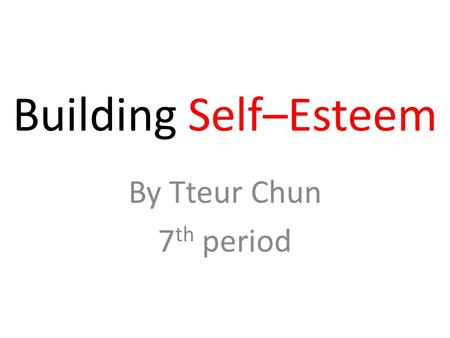 Building Self–Esteem By Tteur Chun 7 th period. Why Self – Esteem is important? Most parents want their children to become happy, confident people, but.