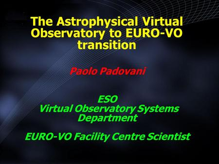 The Astrophysical Virtual Observatory to EURO-VO transition Paolo Padovani ESO Virtual Observatory Systems Department EURO-VO Facility Centre Scientist.