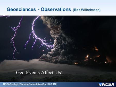 Geosciences - Observations (Bob Wilhelmson) The geosciences in NSF's world consists of atmospheric science, ocean science, and earth science Many of the.