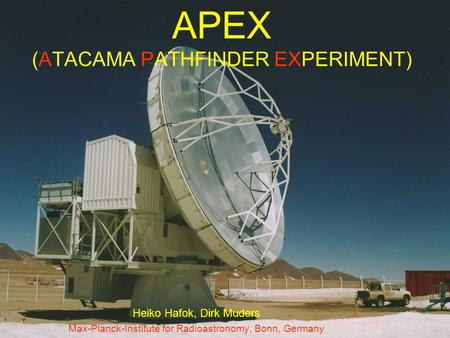 APEX (ATACAMA PATHFINDER EXPERIMENT) Heiko Hafok, Dirk Muders Max-Planck-Institute for Radioastronomy, Bonn, Germany.