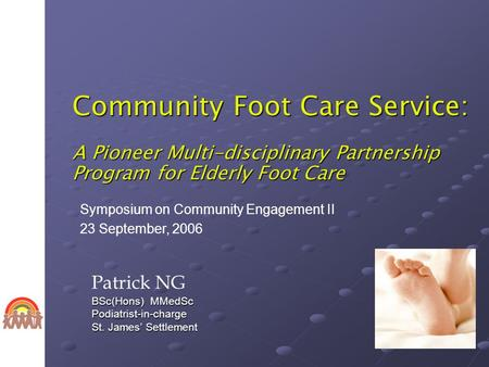 Community Foot Care Service: A Pioneer Multi-disciplinary Partnership Program for Elderly Foot Care Patrick NG BSc(Hons) MMedSc Podiatrist-in-charge St.