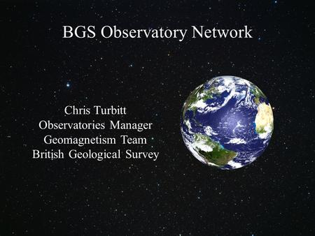 © NERC All rights reserved Chris Turbitt Observatories Manager Geomagnetism Team British Geological Survey BGS Observatory Network.