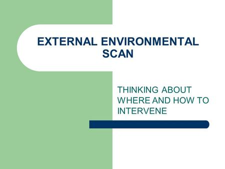 EXTERNAL ENVIRONMENTAL SCAN THINKING ABOUT WHERE AND HOW TO INTERVENE.