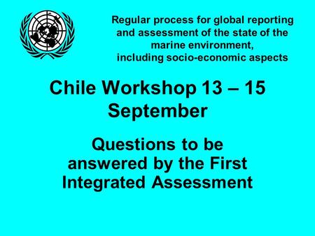Regular process for global reporting and assessment of the state of the marine environment, including socio-economic aspects Chile Workshop 13 – 15 September.