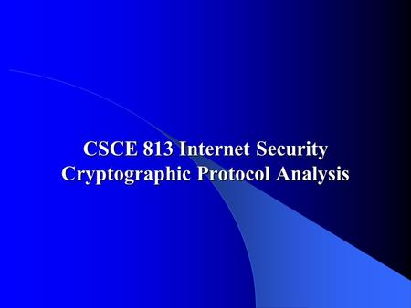 CSCE 813 Internet Security Cryptographic Protocol Analysis.