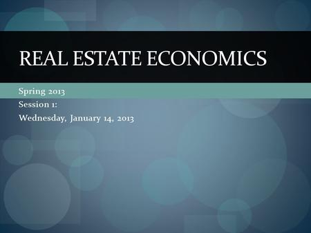 Spring 2013 Session 1: Wednesday, January 14, 2013 REAL ESTATE ECONOMICS.