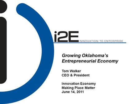 Growing Oklahoma's Entrepreneurial Economy Tom Walker CEO & President Innovation Economy Making Place Matter June 14, 2011.