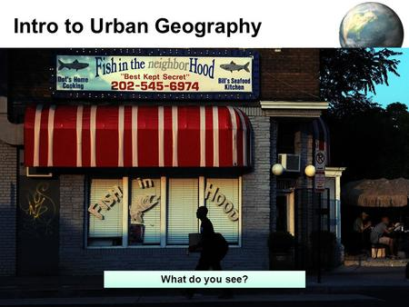 Intro to Urban Geography 1 What do you see?. Agenda: Umm…Awesome stuff about cities –Videos –Blurbs –Etc. Not so awesome stuff about urban models but.